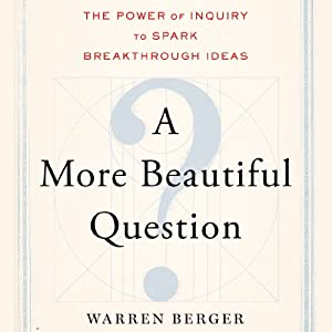 A More Beautiful Question: The Power of Inquiry to Spark Breakthrough Ideas | [Warren Berger]