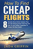 How To Find Cheap Flights: 8 Secrets About Airline Industry They Are Still Keeping Away From You And How To Use Hidden Loopholes To Always Get Best Deals ... Fly For Free, Budget Travel, Cheap Flights)