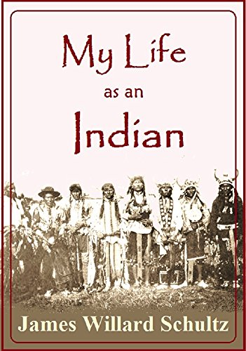 James Willard Schultz - My Life as an Indian: The Story of a Red Woman and a White Man in the Lodges of the Blackfeet
