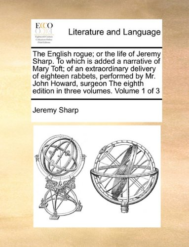 The English rogue; or the life of Jeremy Sharp. To which is added a narrative of Mary Toft; of an extraordinary delivery of eighteen rabbets, ... edition in three volumes. Volume 1 of 3