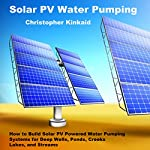 Solar PV Water Pumping: How to Build Solar PV Powered Water Pumping Systems for Deep Wells, Ponds, Creeks, Lakes, and Streams | Christopher Kinkaid