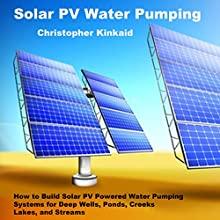 Solar PV Water Pumping: How to Build Solar PV Powered Water Pumping Systems for Deep Wells, Ponds, Creeks, Lakes, and Streams (       UNABRIDGED) by Christopher Kinkaid Narrated by Rick Moore