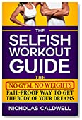 The Selfish Workout Guide: The No Gym, No Weights, Fail-Proof Way To Get The Body Of Your Dreams