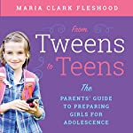From Tweens to Teens: The Parents' Guide to Preparing Girls for Adolescence | Maria Clark Fleshood