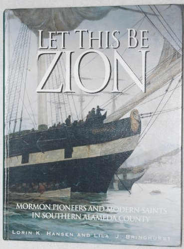 Let this be Zion: Mormon pioneers and modern Saints in southern Alameda, California : from a colony of refugees in gold-rush California to Stakes of Zion in a world-wide church PDF