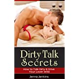 Dirty Talk Secrets - How to Talk Dirty & Drive Your Lover Wild! ~ Jenna Jenkins