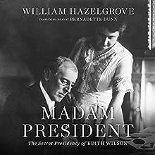 Madam President: The Secret Presidency of Edith Wilson Audiobook by William Hazelgrove Narrated by Bernadette Dunne