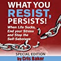 What You Resist, Persists (       UNABRIDGED) by Cris Baker Narrated by Cris Baker