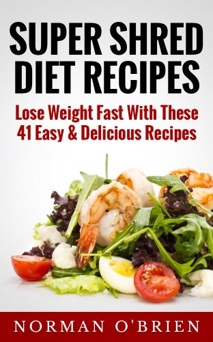 Super Shred Diet Recipes: Lose Weight Fast With These 41 Easy & Delicious Recipes
