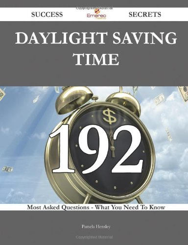 Daylight Saving Time 192 Success Secrets: 192 Most Asked Questions On Daylight Saving Time - What You Need To Know
