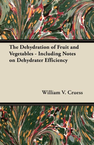 The Dehydration of Fruit and Vegetables - Including Notes on Dehydrater Efficiency by William V. Cruess