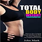 Total Body Weight Transformation: Discover How to Build Muscle and Burn Fat with No Gyms, Equipment, or Complicated Exercises Hörbuch von John Mark Gesprochen von: Cinnamin Vroman