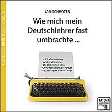 Wie mich mein Deutschlehrer fast umbrachte... (Tatort Schreibtisch - Autoren live 3) Hörbuch von Jan Schröter Gesprochen von: Jan Schröter