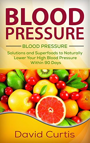 Blood Pressure: Solutions and Superfoods to Naturally Lower Your High Blood Pressure within 90 Days (low salt, low sodium, DASH Diet, hypertension) by David Curtis