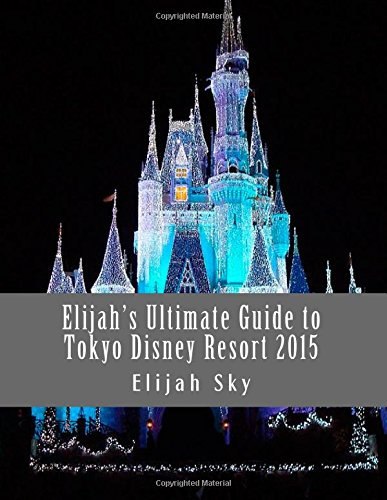 Elijah's Ultimate Guide to Tokyo Disney Resort 2015 (Elijah's Ultimate Guides) (Volume 1)