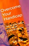 Overcome Your Handicap: Ten Simple Steps To A Better Functioning You