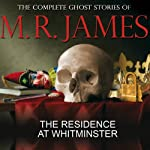 The Residence at Whitminster: The Complete Ghost Stories of M R James | Montague Rhodes James