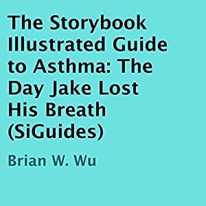The Day Jake Lost His Breath: The Storybook Illustrated Guide to Asthma | [Brian Wu]