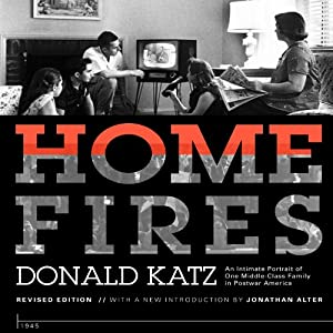 Home Fires: An Intimate Portrait of One Middle-Class Family in Postwar America | [Donald Katz, Jonathan Alter (introduction), Ricky Ian Gordon (afterword)]