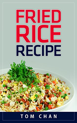 Fried Rice Recipes: 20 Delicious and Unique Asian Fried Rice Dishes You Can Cook at Home by Tom Chan