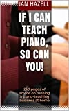 If I Can Teach Piano, So Can You!: 240 pages of advice on running a piano-teaching business at home (English Edition)