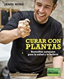 James Wong Curar con plantas / Grow Your Own Drugs: Remedios naturales para la salud y la belleza / Easy Recipes for Natural Remedies and Beauty Fixes