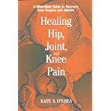 Healing Hip, Joint, and Knee Pain: A Mind-Body Guide to Recovery from Surgery and Injuries ~ Kate S. O'Shea
