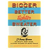 The Bigger the Better, the Tighter the Sweater: 21 Funny Women on Beauty, Body Image, and Other Hazards of Being Female ~ Laura McNeal