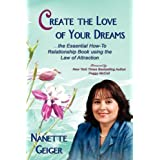 Create the Love of Your Dreams: The Essential How-To Relationship Book using the Law of Attraction ~ Nanette Geiger