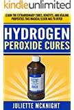 HYDROGEN PEROXIDE: Cures! Learn the Extraordinary Cures, Benefits, and Healing Properties this Magical Elixir has to Offer Using Hydrogen Peroxide to Cure ... Cures, Beauty, Grooming, and More)