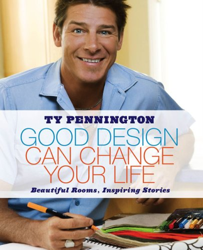 Good Design Can Change Your Life: Beautiful Rooms, Inspiring Stories, Ty Pennington