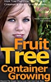 Fruit Tree Container Growing: Grow Your Own Dwarf Fruit Trees in Containers at Home or even in a Small Apartment (Wyse Home and Gardening Book 2)