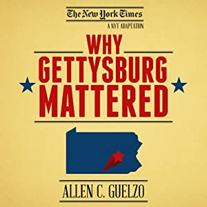 Why Gettysburg Mattered: 150 Years Later (Bonus Material: The Gettysburg Address) | [Allen C. Guelzo]