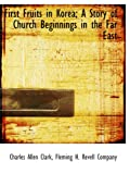First Fruits in Korea; A Story of Church Beginnings in the Far East
