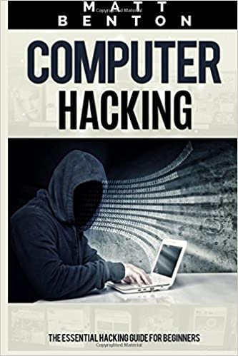 Computer Hacking: The Essential Hacking Guide for Beginners (Hacking, How to Hack, Hacking 101, Hacking for dummies, Hacking Guide, internet guide, how to hack, hacking free guide)