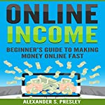 Online Income: Beginner's Guide to Making Money Online Fast | Alexander S. Presley
