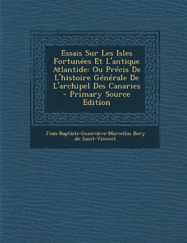 Essais Sur Les Isles Fortunees Et L'Antique Atlantide: Ou Precis de L'Histoire Generale de L'Archipel Des Canaries - Primary Source Edition