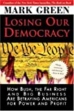 Losing Our Democracy: How Bush, the Far Right and Big Business Are Betraying Americans For Power and Profit (1402207018) by Green, Mark