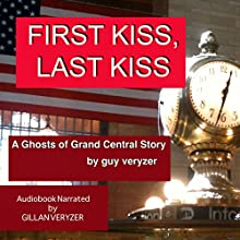 First Kiss Last Kiss: A Ghosts of Grand Central Story (       UNABRIDGED) by Guy Veryzer Narrated by Gillan Veryzer