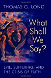 What Shall We Say?: Evil, Suffering, and the Crisis of Faith (0802865143) by Long, Thomas G.