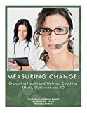 img - for Measuring Change: Evaluating Health and Wellness Coaching Performance, Outcomes and ROI book / textbook / text book