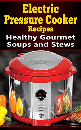 Electric Pressure Cooker Recipes: Healthy Gourmet Soups and Stews