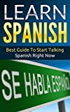 Spanish: Learn Spanish - Best Guide To Start Talking Spanish Right Now