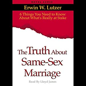 Truth About Same Sex Marriage: 6 Things You Need to Know About What's Really At Stake | [Erwin Lutzer]