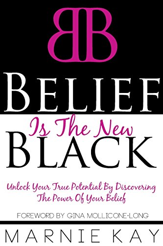 Belief Is The New Black: Unlock Your True Potential By Discovering The Power of Your Belief PDF