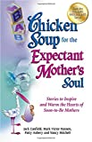 Chicken Soup for the Expectant Mother s Soul: Stories to Inspire and Warm the Hearts of Soon-to-Be Mothers (Chicken Soup for the Soul)