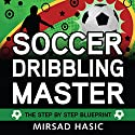Soccer Dribbling Master: The Step by Step Blueprint Audiobook by Mirsad Hasic Narrated by Millian Quinteros