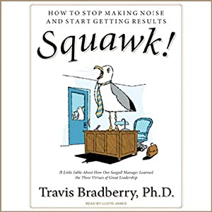 Squawk!: How To Stop Making Noise and Start Getting Results | [Travis Bradberry]