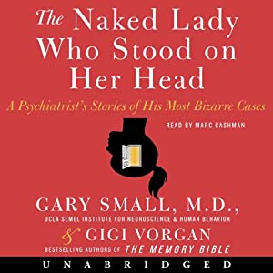The Naked Lady Who Stood on Her Head: A Psychiatrist's Stories of His Most Bizarre Cases | [Gary Small, Gigi Vorgan]