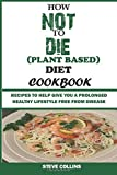 How Not To Die (Plant Based) Diet Cookbook:: Recipes to Help Give You a Prolonged Healthy Lifestyle Free From Disease.